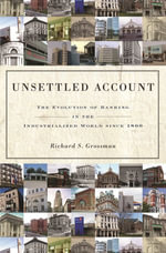 Unsettled Account : The Evolution of Banking in the Industrialized World since 1800: The Evolution of Banking in the Industrialized World since 1800 - Richard S. Grossman