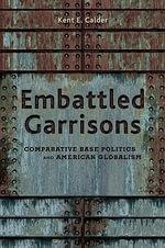 Embattled Garrisons : Comparative Base Politics and American Globalism - Kent E. Calder