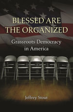 Blessed Are the Organized : Grassroots Democracy in America - Jeffrey Stout