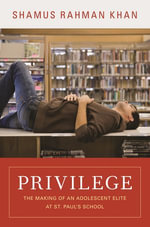 Privilege : The Making of an Adolescent Elite at St. Paul's School: The Making of an Adolescent Elite at St. Paul's School - Shamus Rahman Khan