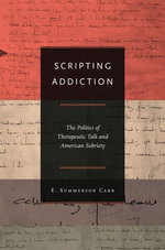 Scripting Addiction : The Politics of Therapeutic Talk and American Sobriety - E. Summerson Carr