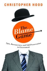 The Blame Game : Spin, Bureaucracy, and Self-Preservation in Government - Christopher Hood