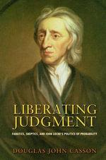 Liberating Judgment : Fanatics, Skeptics, and John Locke's Politics of Probability - Douglas John Casson