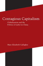 Contagious Capitalism : Globalization and the Politics of Labor in China - Mary Elizabeth Gallagher