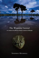 The Wounded Animal : J. M. Coetzee and the Difficulty of Reality in Literature and Philosophy - Stephen Mulhall