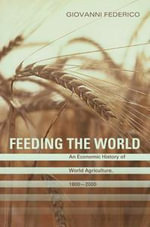 Feeding the World : An Economic History of Agriculture, 1800-2000: An Economic History of Agriculture, 1800-2000 - Giovanni Federico