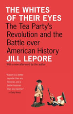 The Whites of Their Eyes : The Tea Party's Revolution and the Battle over American History: The Tea Party's Revolution and the Battle over American His - Jill Lepore