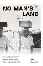 No Man's Land : Jamaican Guestworkers in America and the Global History of Deportable Labor: Jamaican Guestworkers in America and the Global History of - Cindy Hahamovitch