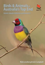 Birds and Animals of Australia's Top End : Darwin, Kakadu, Katherine, and Kununurra: Darwin, Kakadu, Katherine, and Kununurra - Nick Leseberg
