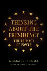 Thinking About the Presidency : The Primacy of Power - William G. Howell