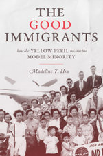 The Good Immigrants : How the Yellow Peril Became the Model Minority: How the Yellow Peril Became the Model Minority - Madeline Y. Hsu