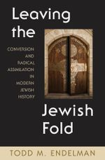 Leaving the Jewish Fold : Conversion and Radical Assimilation in Modern Jewish History - Todd Endelman