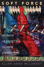 Soft Force : Women in Egypt's Islamic Awakening: Women in Egypt's Islamic Awakening - Ellen Anne McLarney