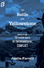 The Battle for Yellowstone : Morality and the Sacred Roots of Environmental Conflict: Morality and the Sacred Roots of Environmental Conflict - Justin Farrell