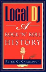 Local Dj : A Rock 'N Roll History - Peter C. Cavanaugh