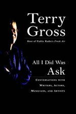 All I Did Was Ask : Conversations with Writers, Actors Musicians, and Artists - Terry Gross