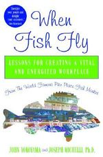 When Fish Fly : Lessons for Creating a Vital and Energized Workplace from the World Famous Pike Place Fish Market - Joseph A. Michelli