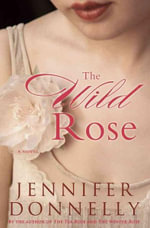 The Wild Rose : The third book in the Rose series - Jennifer Donnelly