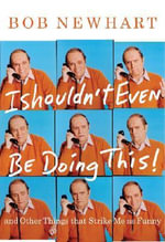 I Shouldn't Even be Doing This : And Other Things That Strike Me as Funny - Bob Newhart
