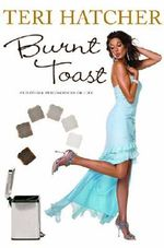 Burnt Toast : And Other Philosophies of Life - Teri Hatcher