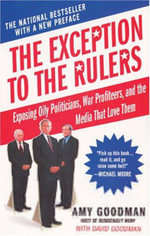 The Exception to the Rulers : Exposing Oily Politicians, War Profiteers, and the Media That Love Them - Amy Goodman