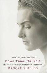 Down Came the Rain : My Journey Through Postpartum Depression - Brooke Shields