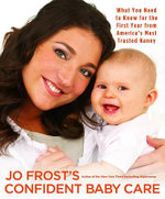 Jo Frost's Confident Baby Care : What You Need to Know for the First Year from America's Most Trusted Nanny - Jo Frost