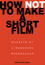 How Not to Make a Short Film : Straight Shooting from a Sundance Programmer - Roberta Munroe