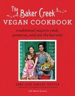 The Baker Creek Vegan Cookbook : Traditional Ways to Cook, Preserve, and Eat the Harvest - Jere Gettle