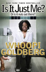 Is It Just Me? : Or Is It Nuts Out There? - Whoopi Goldberg