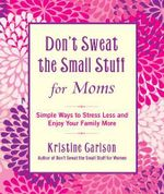Don't Sweat The Small Stuff For Moms : Simple Ways to Stress Less and Enjoy Your Family More - Kristine Carlson