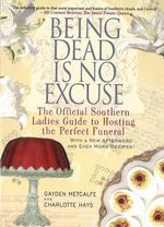 Being Dead is No Excuse : The Official Southern Ladies Guide to Hosting the Perfect Funeral - Gayden Metcalfe
