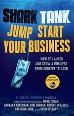 Shark Tank Jump Start Your Business : How to Launch and Grow a Business from Concept to Cash - Michael Parrish Dudell