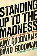 Standing Up to the Madness : Ordinary Heroes in Extraordinary Times - Amy Goodman