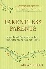 Parentless Parents : How the Loss of Our Mothers and Fathers Impacts the Way We Raise Our Children - Allison Gilbert