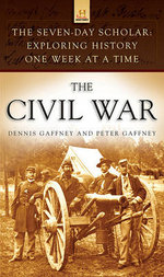 The Civil War : The Seven-Day Scholar : Exploring History One Week at a Time - Dennis Gaffney