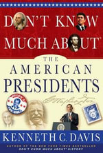 Don't Know Much about the American Presidents : Everything You Need to Know about the Most Powerful Office on Earth and the Men Who Have Occupied It - Kenneth C Davis