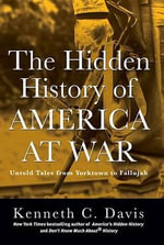 The Hidden History of America at War : Untold Tales from Yorktown to Fallujah - Kenneth C Davis