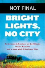Bright Lights, No City : An African Adventure on Bad Roads with a Brother and a Very Weird Business Plan - Max Alexander