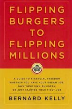 Flipping Burgers to Flipping Millions : A Guide to Financial Freedom Whether You Have Your Dream Job, Own Your Own Business, or Just Started Your First Job - Bernard Kelly