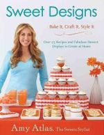 Sweet Designs : Bake It, Craft It, Style It - Amy Atlas