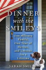 Dinner with the Smileys : One Military Family, One Year of Heroes, and Lessons for a Lifetime - Sarah Smiley