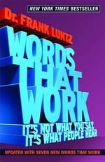 Words That Work : It's Not What You Say, It's What People Hear - Frank Luntz