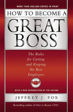 How to Become a Great Boss : The Rules for Getting and Keeping the Best Employees - Jeffrey J Fox