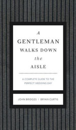 A Gentleman Walks Down the Aisle : A Complete Guide to the Perfect Wedding Day - John Bridges
