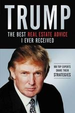 Trump: The Best Real Estate Advice I Ever Received : 100 Top Experts Share Their Strategies - Donald J Trump