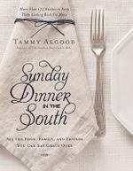 Sunday Dinner in the South : Recipes to Keep Them Coming Back for More - Tammy Algood
