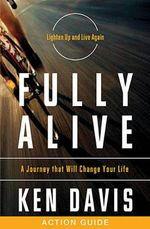 Fully Alive Action Guide : A Journey That Will Change Your Life - Ken Davis