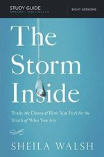 The Storm Inside Study Guide : Trade the Chaos of How You Feel for the Truth of Who You are - Sheila Walsh
