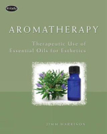 Aromatherapy : Therapeutic Use of Essential Oils for Esthetics - Jimm Harrison